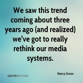 Nancy Green  - We saw this trend coming about three years ago (and realized) we've got to really rethink our media systems.