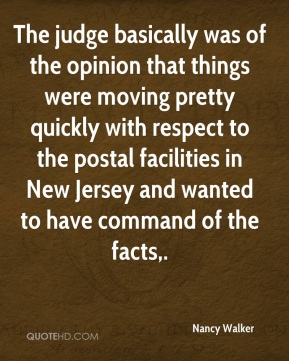 Nancy Walker  - The judge basically was of the opinion that things were moving pretty quickly with respect to the postal facilities in New Jersey and wanted to have command of the facts.