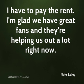 I have to pay the rent. I'm glad we have great fans and they're helping us out a lot right now.