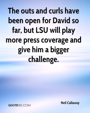 Neil Callaway  - The outs and curls have been open for David so far, but LSU will play more press coverage and give him a bigger challenge.