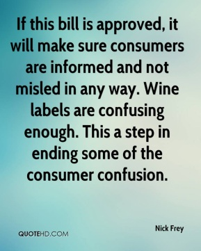 If this bill is approved, it will make sure consumers are informed and not misled in any way. Wine labels are confusing enough. This a step in ending some of the consumer confusion.