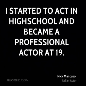 I started to act in highschool and became a professional actor at 19.