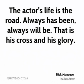 The actor's life is the road. Always has been, always will be. That is his cross and his glory.
