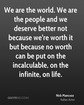 We are the world. We are the people and we deserve better not because we're worth it but because no worth can be put on the incalculable, on the infinite, on life.