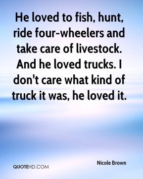 Nicole Brown  - He loved to fish, hunt, ride four-wheelers and take care of livestock. And he loved trucks. I don't care what kind of truck it was, he loved it.