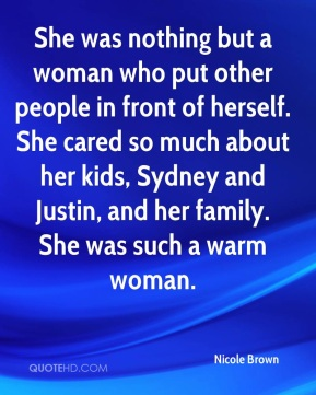 Nicole Brown  - She was nothing but a woman who put other people in front of herself. She cared so much about her kids, Sydney and Justin, and her family. She was such a warm woman.
