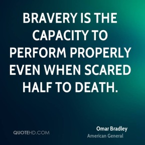 Omar Bradley  - Bravery is the capacity to perform properly even when scared half to death.
