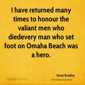 I have returned many times to honour the valiant men who died…every man who set foot on Omaha Beach was a hero.