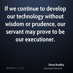 Omar Bradley  - If we continue to develop our technology without wisdom or prudence, our servant may prove to be our executioner.