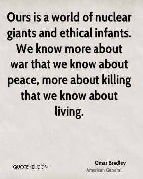 Omar Bradley  - Ours is a world of nuclear giants and ethical infants. We know more about war that we know about peace, more about killing that we know about living.
