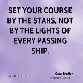 Omar Bradley  - Set your course by the stars, not by the lights of every passing ship.
