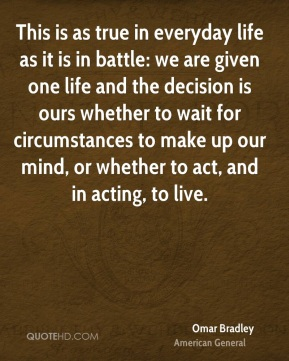 Omar Bradley  - This is as true in everyday life as it is in battle: we are given one life and the decision is ours whether to wait for circumstances to make up our mind, or whether to act, and in acting, to live.