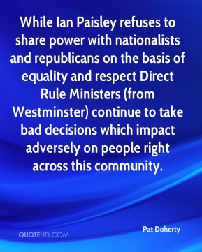 Pat Doherty  - While Ian Paisley refuses to share power with nationalists and republicans on the basis of equality and respect Direct Rule Ministers (from Westminster) continue to take bad decisions which impact adversely on people right across this community.