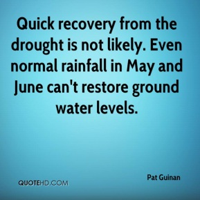 Pat Guinan  - Quick recovery from the drought is not likely. Even normal rainfall in May and June can't restore ground water levels.