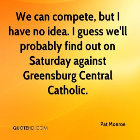 Pat Monroe  - We can compete, but I have no idea. I guess we'll probably find out on Saturday against Greensburg Central Catholic.