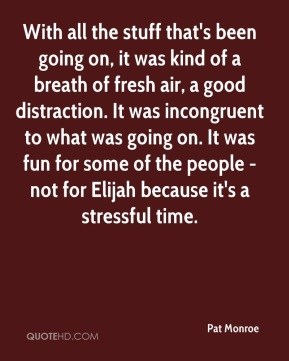 Pat Monroe  - With all the stuff that's been going on, it was kind of a breath of fresh air, a good distraction. It was incongruent to what was going on. It was fun for some of the people - not for Elijah because it's a stressful time.