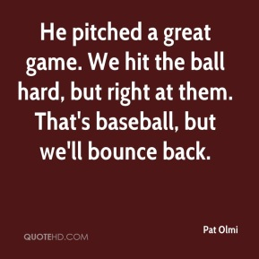Pat Olmi  - He pitched a great game. We hit the ball hard, but right at them. That's baseball, but we'll bounce back.