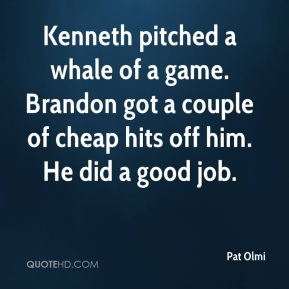 Pat Olmi  - Kenneth pitched a whale of a game. Brandon got a couple of cheap hits off him. He did a good job.