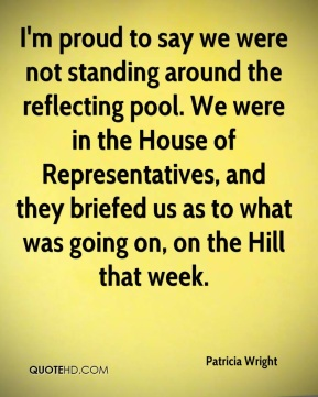 Patricia Wright  - I'm proud to say we were not standing around the reflecting pool. We were in the House of Representatives, and they briefed us as to what was going on, on the Hill that week.