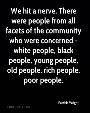 Patricia Wright  - We hit a nerve. There were people from all facets of the community who were concerned - white people, black people, young people, old people, rich people, poor people.