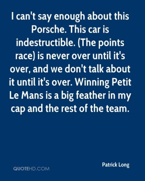 I can't say enough about this Porsche. This car is indestructible. (The points race) is never over until it's over, and we don't talk about it until it's over. Winning Petit Le Mans is a big feather in my cap and the rest of the team.