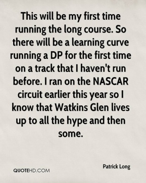 This will be my first time running the long course. So there will be a learning curve running a DP for the first time on a track that I haven't run before. I ran on the NASCAR circuit earlier this year so I know that Watkins Glen lives up to all the hype and then some.