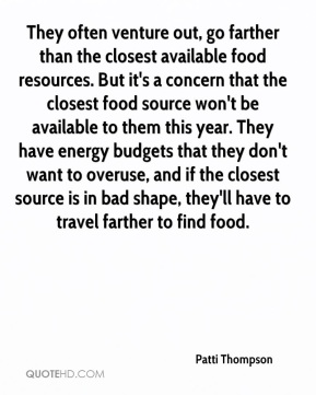 Patti Thompson  - They often venture out, go farther than the closest available food resources. But it's a concern that the closest food source won't be available to them this year. They have energy budgets that they don't want to overuse, and if the closest source is in bad shape, they'll have to travel farther to find food.