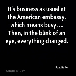 Paul Butler  - It's business as usual at the American embassy, which means busy, ... Then, in the blink of an eye, everything changed.