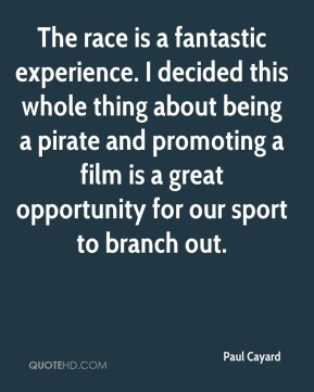 Paul Cayard  - The race is a fantastic experience. I decided this whole thing about being a pirate and promoting a film is a great opportunity for our sport to branch out.