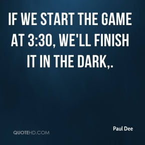 Paul Dee  - If we start the game at 3:30, we'll finish it in the dark.