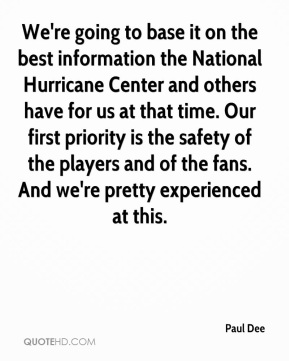 Paul Dee  - We're going to base it on the best information the National Hurricane Center and others have for us at that time. Our first priority is the safety of the players and of the fans. And we're pretty experienced at this.