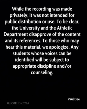 Paul Dee  - While the recording was made privately, it was not intended for public distribution or use. To be clear, the University and the Athletic Department disapprove of the content and its references. To those who may hear this material, we apologize. Any students whose voices can be identified will be subject to appropriate discipline and/or counseling.