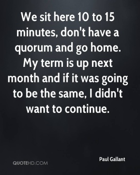 Paul Gallant  - We sit here 10 to 15 minutes, don't have a quorum and go home. My term is up next month and if it was going to be the same, I didn't want to continue.