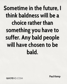 Paul Kemp  - Sometime in the future, I think baldness will be a choice rather than something you have to suffer. Any bald people will have chosen to be bald.