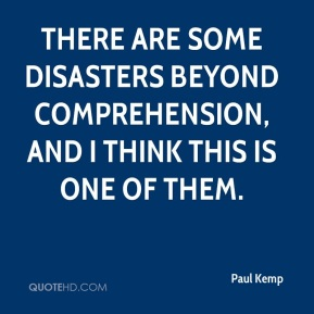 Paul Kemp  - There are some disasters beyond comprehension, and I think this is one of them.
