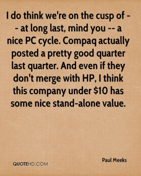 Paul Meeks  - I do think we're on the cusp of -- at long last, mind you -- a nice PC cycle. Compaq actually posted a pretty good quarter last quarter. And even if they don't merge with HP, I think this company under $10 has some nice stand-alone value.