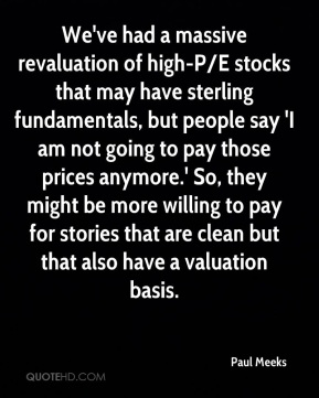 Paul Meeks  - We've had a massive revaluation of high-P/E stocks that may have sterling fundamentals, but people say 'I am not going to pay those prices anymore.' So, they might be more willing to pay for stories that are clean but that also have a valuation basis.