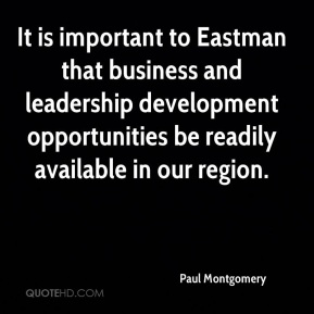 Paul Montgomery  - It is important to Eastman that business and leadership development opportunities be readily available in our region.