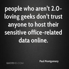 Paul Montgomery  - people who aren't 2.0-loving geeks don't trust anyone to host their sensitive office-related data online.