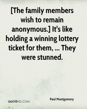Paul Montgomery  - [The family members wish to remain anonymous.] It's like holding a winning lottery ticket for them, ... They were stunned.