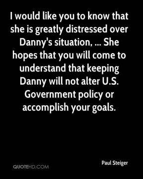 Paul Steiger  - I would like you to know that she is greatly distressed over Danny's situation, ... She hopes that you will come to understand that keeping Danny will not alter U.S. Government policy or accomplish your goals.