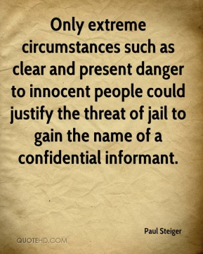 Paul Steiger  - Only extreme circumstances such as clear and present danger to innocent people could justify the threat of jail to gain the name of a confidential informant.