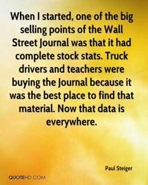 Paul Steiger  - When I started, one of the big selling points of the Wall Street Journal was that it had complete stock stats. Truck drivers and teachers were buying the Journal because it was the best place to find that material. Now that data is everywhere.