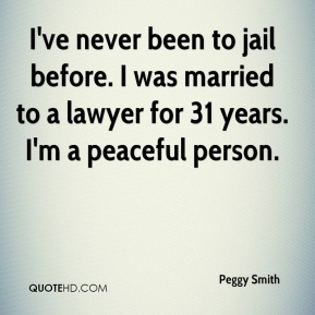 Peggy Smith  - I've never been to jail before. I was married to a lawyer for 31 years. I'm a peaceful person.