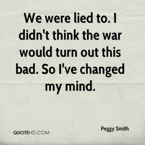 Peggy Smith  - We were lied to. I didn't think the war would turn out this bad. So I've changed my mind.