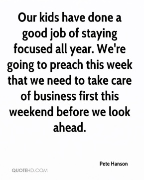 Pete Hanson  - Our kids have done a good job of staying focused all year. We're going to preach this week that we need to take care of business first this weekend before we look ahead.