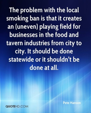 Pete Hanson  - The problem with the local smoking ban is that it creates an (uneven) playing field for businesses in the food and tavern industries from city to city. It should be done statewide or it shouldn't be done at all.