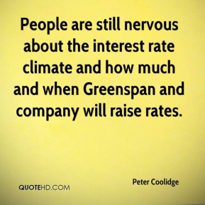 Peter Coolidge  - People are still nervous about the interest rate climate and how much and when Greenspan and company will raise rates.
