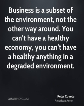 Peter Coyote - Business is a subset of the environment, not the other way around. You can't have a healthy economy, you can't have a healthy anything in a degraded environment.