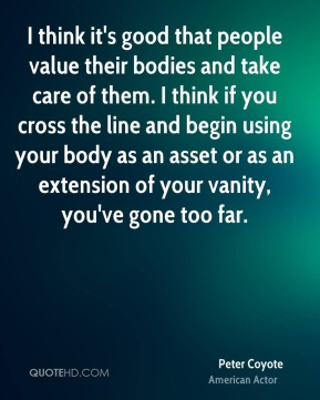 Peter Coyote - I think it's good that people value their bodies and take care of them. I think if you cross the line and begin using your body as an asset or as an extension of your vanity, you've gone too far.
